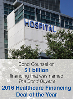Bond Counsel on $1 billion financing that was named The Bond Buyer 2016 Healthcare Financing Deal of the Year