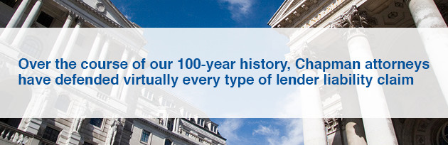 Over the course of our 100-year history, Chapman attorneys have defended virtually every type of lender liability claim