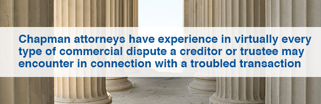 Chapman attorneys have experience in virtually every type of commercial dispute a creditor or trustee may encounter in connection with a troubled transaction