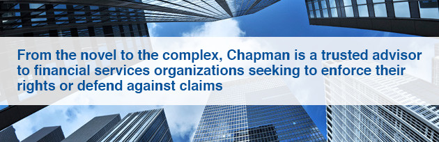 From the novel to the complex, Chapman is a trusted advisor to financial services organizations seeking to enforce their rights or defend against claimsl
