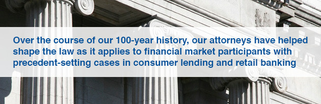 Over the course of our 100-year history, our attorneys have helped shape the law as it applies to financial market participants with precedent-setting cases in consumer lending and retail banking