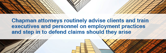 Chapman attorneys routinely advise clients and train executives and personnel on employment practices and step in to defend claims should they arise