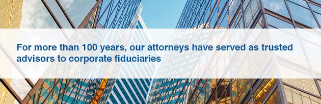 For more than 100 years, our attorneys have served as trusted advisors to corporate fiduciaries