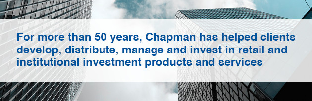For more than 50 years, Chapman has helped clients develop, distribute, manage and invest in retail and institutional investment products and services