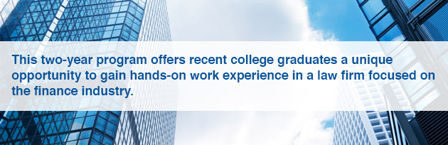 This two-year program offers recent college graduates a unique opportunity to gain hands-on work experience in a law firm focused on the finance industry.