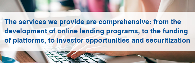 The services we provide are comprehensive: from the development of online lending programs, to the funding of platforms, to investor opportunities and securitization