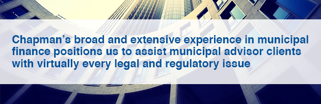 Chapman's broad and extensive experience in municipal finance positions us to assist municipal advisor clients with virtually every legal and regulatory issue