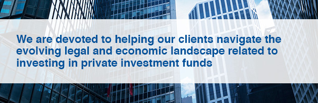 We are devoted to helping our clients navigate the evolving legal and economic landscape related to investing in private investment funds