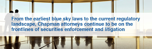 From the earliest blue sky laws to the current regulatory landscape, Chapman attorneys continue to be on the frontline of securities enforcement and litigation