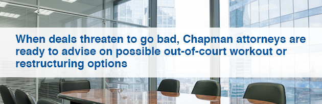 When deals threaten to go bad, Chapman attorneys are ready to advise on possible out-of-court workout or restructuring options